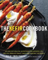 The Kefir Cookbook An Ancient Healing Superfood for Modern Life, Recipes from My Family Table and Around the World by Julie Smolyansky