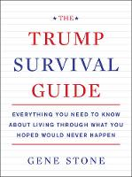 The Trump Survival Guide Everything You Need to Know About Living Through What You Hoped Would Never Happen by Gene Stone