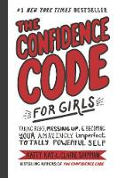 The Confidence Code for Girls Taking Risks, Messing Up, and Becoming Your Amazingly Imperfect, Totally Powerful Self by Katty Kay