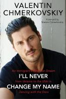 I'll Never Change My Name An Immigrant's American Dream from Ukraine to the USA to Dancing with the Stars by Valentin Chmerkovskiy