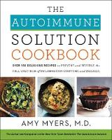 The Autoimmune Solution Cookbook Over 150 Delicious Recipes to Prevent and Reverse the Full Spectrum of Inflammatory Symptoms and Diseases by Amy Myers