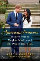 American Princess The Love Story of Meghan Markle and Prince Harry by Leslie Carroll