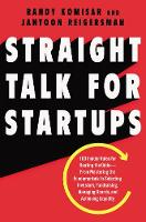 Straight Talk for Startups 100 Insider Rules for Beating the Odds--From Mastering the Fundamentals to Selecting Investors, Fundraising, Managing Boards, and Achieving Liquidity by Randy Komisar, Jantoon Reigersman