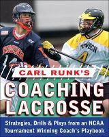 Carl Runk's Coaching Lacrosse: Strategies, Drills, & Plays from an NCAA Tournament Winning Coach's Playbook by Carl Runk