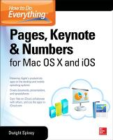 How to Do Everything: Pages, Keynote & Numbers for OS X and iOS by Dwight Spivey