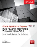 Oracle Application Express: Build Powerful Data-Centric Web Apps with APEX by Arie Geller, Brian Spendolini