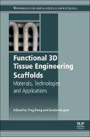 Functional 3D Tissue Engineering Scaffolds Materials, Technologies, and Applications by Ying (Associate Professor, Department of Biomedical Engineering, University of South Dakota, USA) Deng