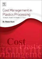 Cost Management in Plastics Processing Strategies, Targets, Techniques, and Tools by Robin (Tangram Technology Ltd.) Kent
