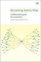 Becoming Metric-Wise A Bibliometric Guide for Researchers by Ronald (The Katholieke Universiteit Leuven, Belgium) Rousseau, Leo (Limsburgs Universiteit Centrum, Belgium) Egghe, Raf ( Guns