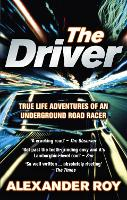 The Driver True Life Adventures of an Underground Road Racer by Alexander (Author) Roy