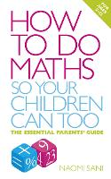 How to do Maths so Your Children Can Too The essential parents' guide by Naomi Sani