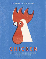 Chicken Over two hundred recipes devoted to one glorious bird by Catherine Phipps