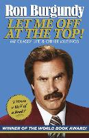 Let Me Off at the Top! My Classy Life and Other Musings by Ron Burgundy