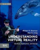Understanding Virtual Reality Interface, Application, and Design by William R. (Technical Director, Center for Advanced Visualization, Computation and Modeling, Desert Research Institute Sherman
