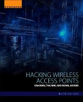 Hacking Wireless Access Points Cracking, Tracking, and Signal Jacking by Jennifer (Information Assurance Affiliate Faculty, Regis University, Denver, CO, USA) Kurtz