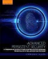 Advanced Persistent Security A Cyberwarfare Approach to Implementing Adaptive Enterprise Protection, Detection, and Reaction Strategies by Ira Winkler