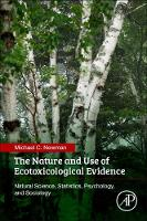 The Nature and Use of Ecotoxicological Evidence Natural Science, Statistics, Psychology, and Sociology by Michael C. (A. Marshall Acuff Jr Professor of Marine Science ,College of William and Mary Virginia, Institute of Marine Newman