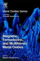 Magnetic, Ferroelectric, and Multiferroic Metal Oxides by Biljana (The Institute for Multidisciplinary Research, University of Belgrade, Serbia) Stojanovic