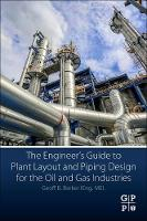 The Engineer's Guide to Plant Layout and Piping Design for the Oil and Gas Industries by Geoff B. (Professional Engineer and Principal Consultant, Independent Oil and Gas Consultants, USA) Barker