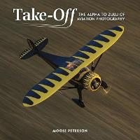 Takeoff The Alpha to Zulu of Aviation Photography by Moose Peterson