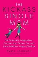 Kickass Single Mom Create Financial Freedom, Live Life on Your Own Terms, Enjoy a Rich Dating Life--All While Raising Happy and Fabulous Kids by Emma Johnson