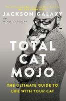 Total Cat Mojo The Ultimate Guide to Life with Your Cat by Jackson Galaxy