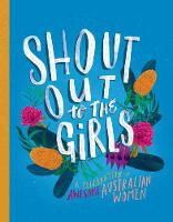 Shout Out to the Girls A Celebration of Awesome Australian Women by Penguin Random House Australia