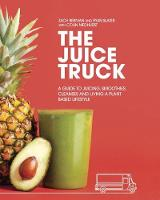 The Juice Truck A Guide to Juicing, Smoothies, Cleanses and Living a Plant-Based Lifestyle by Ryan Slater