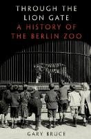 Through the Lion Gate A History of the Berlin Zoo by Gary (Associate professor of history, University of Waterloo) Bruce