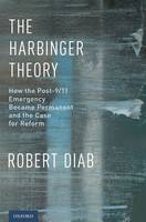 The Harbinger Theory How the Post-9/11 Emergency Became Permanent and the Case for Reform by Robert (Assistant Professor, Faculty of Law, Thompson Rivers University) Diab