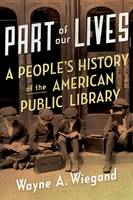 Part of Our Lives A People's History of the American Public Library by Wayne A. Wiegand