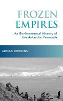Frozen Empires An Environmental History of the Antarctic Peninsula by Adrian (Associate Professor of History, Colorado State University) Howkins