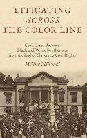 Litigating Across the Color Line Civil Cases Between Black and White Southerners from the End of Slavery to Civil Rights by Melissa Lambert (Lecturer in American History, University of Sussex) Milewski