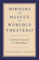 Mirrors of Heaven or Worldly Theaters? Venetian Nunneries and Their Music by Jonathan E. (Professor of Music, University of Kentucky) Glixon