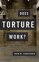Does Torture Work? by John W. (Associate Professor of Political Science, Fairleigh Dickinson University) Schiemann