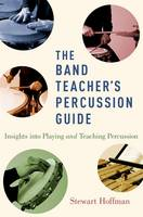 The Band Teacher's Percussion Guide Insights into Playing and Teaching Percussion by Stewart (Private Teacher and Director of Percussion Ensemble, Crescent School) Hoffman