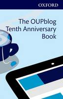 The OUPblog Tenth Anniversary Book Ten Years of Academic Insights for the Thinking World by Alice Northover