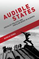 Audible States Socialist Politics and Popular Music in Albania by Nicholas Tochka