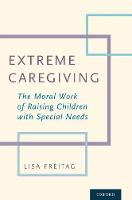 Extreme Caregiving The Moral Work of Raising Children with Special Needs by Lisa (MD, MA, University of Minnesota) Freitag
