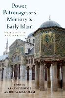 Power, Patronage, and Memory in Early Islam by Alain George