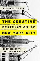 The Creative Destruction of New York City Engineering the City for the Elite by Alessandro (Urban Reinventors Journal) Busa