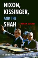 Nixon, Kissinger, and the Shah The United States and Iran in the Cold War by Roham Alvandi