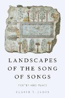 Landscapes of the Song of Songs Poetry and Place by Elaine T. (Assitant Professor, St. Catherine University) James