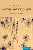 The Dreams of Santiago Ramon y Cajal by Benjamin (Salzburg Global Fellow, Co-Founder  The Beautiful Brain ) Ehrlich