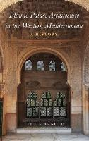 Islamic Palace Architecture in the Western Mediterranean A History by Felix (Senior Researcher, German Archaeological Institute) Arnold