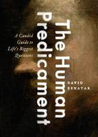 The Human Predicament A Candid Guide to Life's Biggest Questions by David (University of Cape Town) Benatar