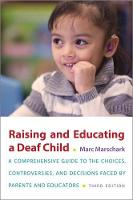 Raising and Educating a Deaf Child, Third Edition A Comprehensive Guide to the Choices, Controversies, and Decisions Faced by Parents and Educators by Marc (Professor, Professor, Center for Education Research Partnerships, National Technical Institute for the Deaf -  Marschark