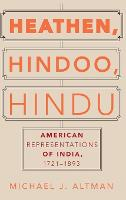 Heathen, Hindoo, Hindu American Representations of India, 1721-1893 by Michael J. (Assistant Professor of Religious Studies, University of Alabama) Altman