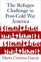 The Refugee Challenge in Post-Cold War America by Maria (Howard A. Newman Professor of American Studies and History, Cornell University) Garcia