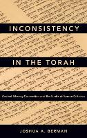 Inconsistency in the Torah Ancient Literary Convention and the Limits of Source Criticism by Joshua A. (Senior Lecturer in the Department of Hebrew Bible, Bar-Ilan University) Berman